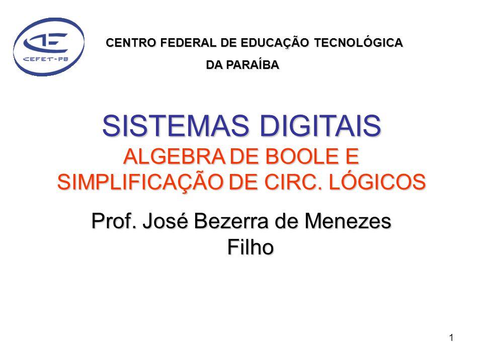 1 SISTEMAS DIGITAIS ALGEBRA DE BOOLE E SIMPLIFICAÇÃO DE CIRC. LÓGICOS Prof. José Bezerra de Menezes Filho CENTRO FEDERAL DE EDUCAÇÃO TECNOLÓGICA DA PA
