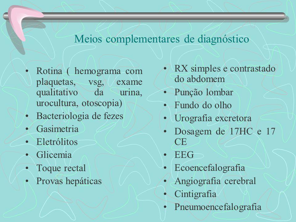 Meios complementares de diagnóstico Rotina ( hemograma com plaquetas, vsg, exame qualitativo da urina, urocultura, otoscopia) Bacteriologia de fezes Gasimetria Eletrólitos Glicemia Toque rectal Provas hepáticas RX simples e contrastado do abdomem Punção lombar Fundo do olho Urografia excretora Dosagem de 17HC e 17 CE EEG Ecoencefalografia Angiografia cerebral Cintigrafia Pneumoencefalografia