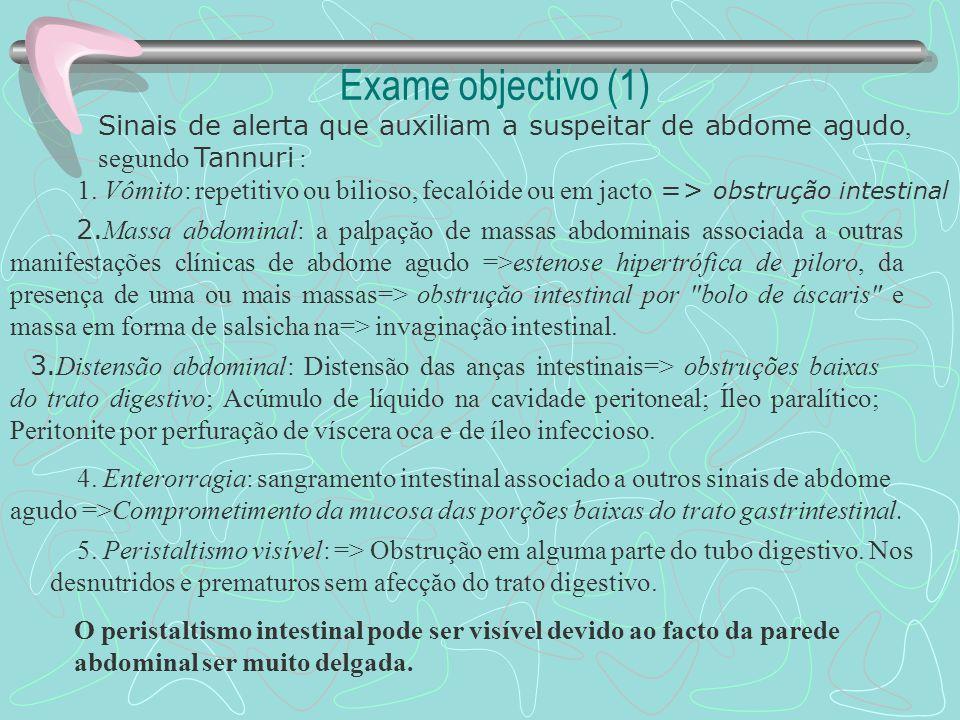 Exame objectivo (1) Sinais de alerta que auxiliam a suspeitar de abdome agudo, segundo Tannuri : O peristaltismo intestinal pode ser visível devido ao facto da parede abdominal ser muito delgada.