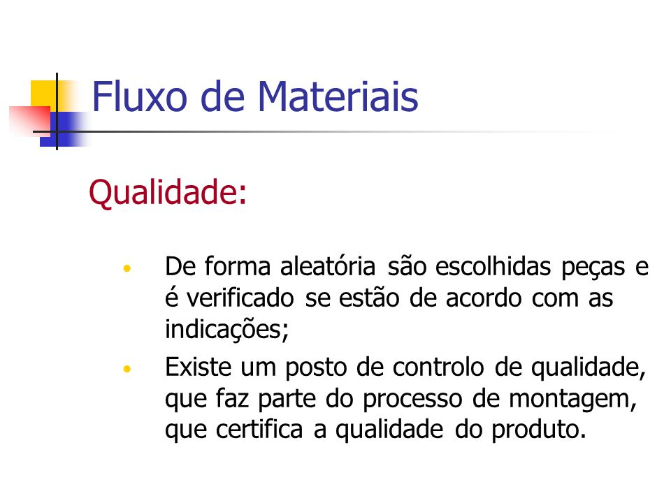Fluxo de Materiais Qualidade: De forma aleatória são escolhidas peças e é verificado se estão de acordo com as indicações; Existe um posto de controlo