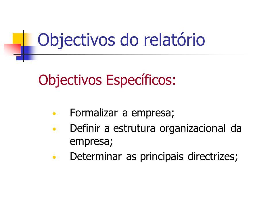 Objectivos do relatório Objectivos Específicos: Formalizar a empresa; Definir a estrutura organizacional da empresa; Determinar as principais directri
