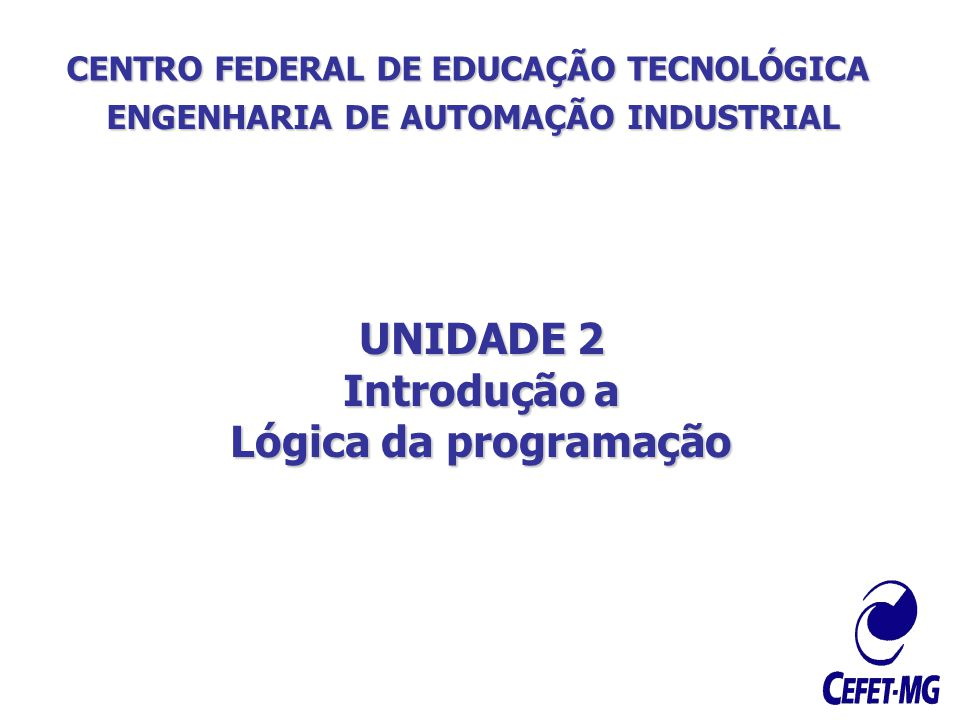 CENTRO FEDERAL DE EDUCAÇÃO TECNOLÓGICA ENGENHARIA DE AUTOMAÇÃO INDUSTRIAL UNIDADE 2 Introdução a Lógica da programação