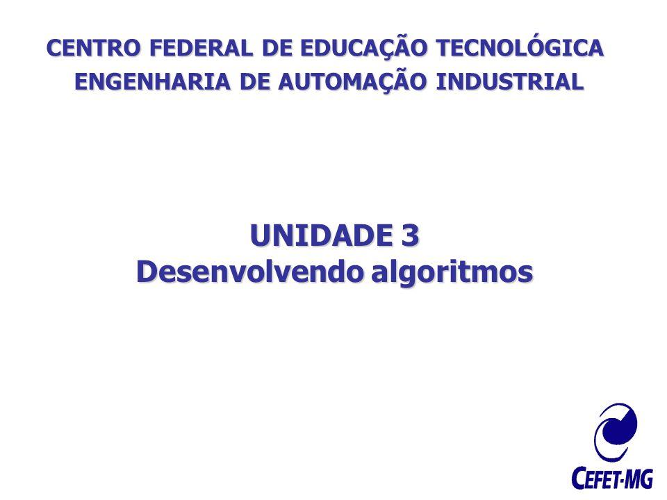 CENTRO FEDERAL DE EDUCAÇÃO TECNOLÓGICA ENGENHARIA DE AUTOMAÇÃO INDUSTRIAL UNIDADE 3 Desenvolvendo algoritmos