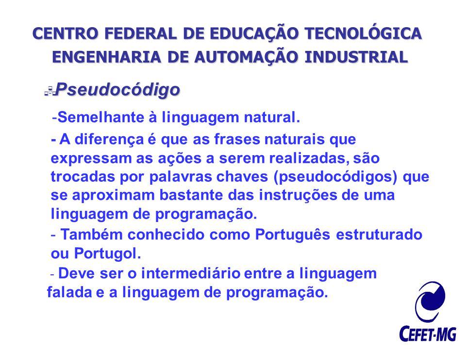 CENTRO FEDERAL DE EDUCAÇÃO TECNOLÓGICA ENGENHARIA DE AUTOMAÇÃO INDUSTRIAL Pseudocódigo Pseudocódigo -Semelhante à linguagem natural. - A diferença é q