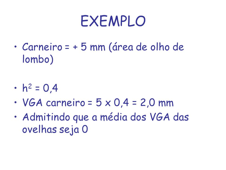 EXEMPLO Carneiro = + 5 mm (área de olho de lombo) h 2 = 0,4 VGA carneiro = 5 x 0,4 = 2,0 mm Admitindo que a média dos VGA das ovelhas seja 0