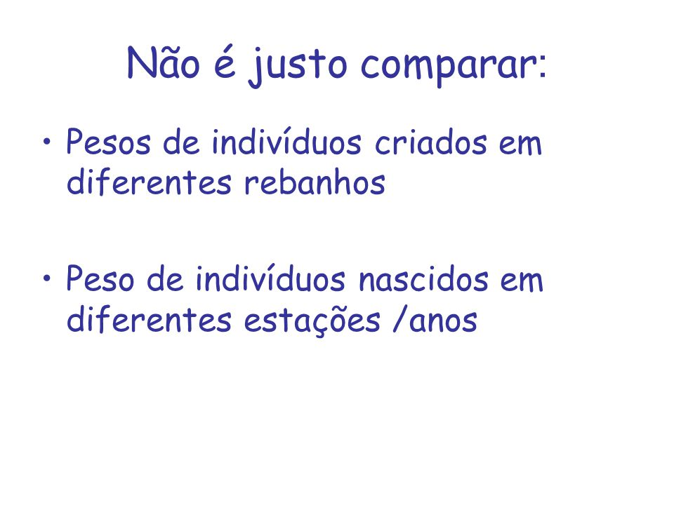 Não é justo comparar : Pesos de indivíduos criados em diferentes rebanhos Peso de indivíduos nascidos em diferentes estações /anos
