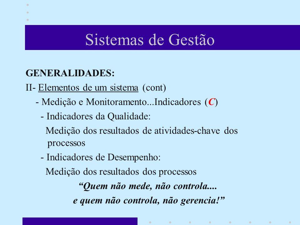 Sistemas de Gestão GENERALIDADES: II- Elementos de um sistema (cont) - Medição e Monitoramento...Indicadores (C) - Indicadores da Qualidade: Medição dos resultados de atividades-chave dos processos - Indicadores de Desempenho: Medição dos resultados dos processos Quem não mede, não controla....