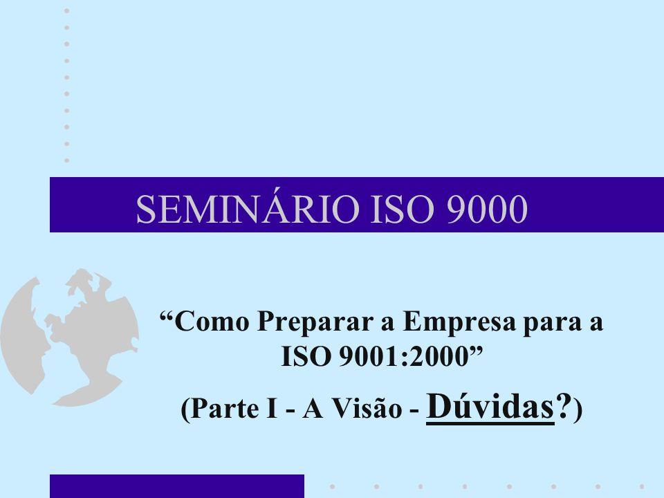 SEMINÁRIO ISO 9000 Como Preparar a Empresa para a ISO 9001:2000 (Parte I - A Visão - Dúvidas.