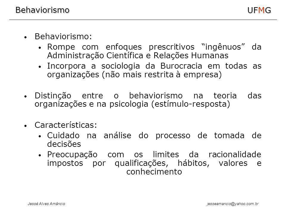 Behaviorismo Jessé Alves Amâncio UFMG jesseamancio@yahoo.com.br Behaviorismo: Rompe com enfoques prescritivos ingênuos da Administração Científica e Relações Humanas Incorpora a sociologia da Burocracia em todas as organizações (não mais restrita à empresa) Distinção entre o behaviorismo na teoria das organizações e na psicologia (estímulo-resposta) Características: Cuidado na análise do processo de tomada de decisões Preocupação com os limites da racionalidade impostos por qualificações, hábitos, valores e conhecimento