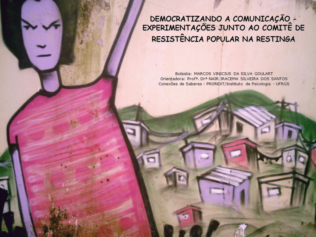 DEMOCRATIZANDO A COMUNICAÇÃO - EXPERIMENTAÇÕES JUNTO AO COMITÊ DE RESISTÊNCIA POPULAR NA RESTINGA Bolsista: MARCOS VINICIUS DA SILVA GOULART Orientadora: Profª.