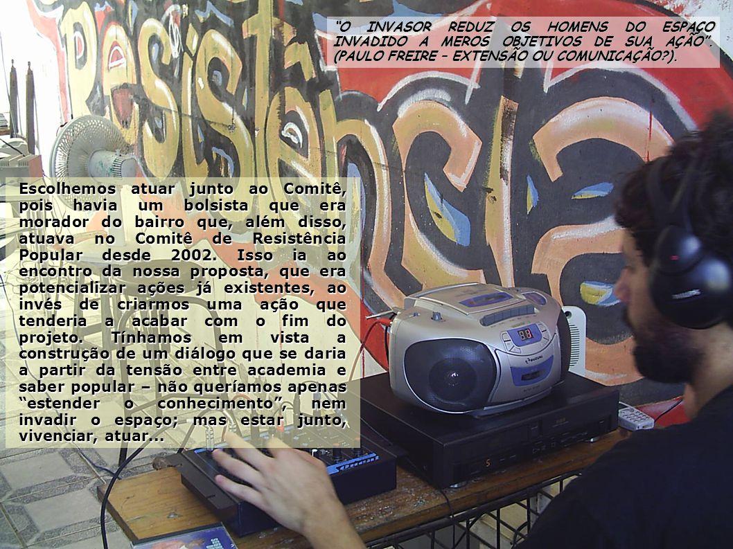 Escolhemos atuar junto ao Comitê, pois havia um bolsista que era morador do bairro que, além disso, atuava no Comitê de Resistência Popular desde 2002.