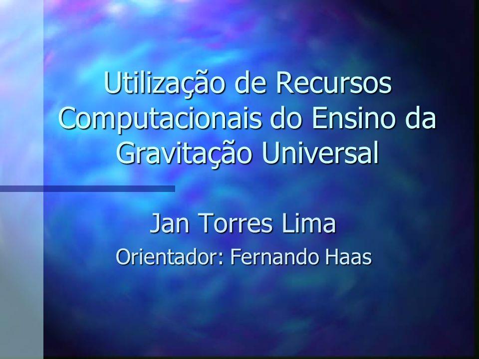 Utilização de Recursos Computacionais do Ensino da Gravitação Universal Jan Torres Lima Orientador: Fernando Haas