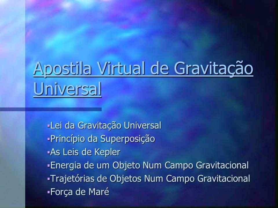 Apostila Virtual de Gravitação Universal Apostila Virtual de Gravitação Universal Lei da Gravitação Universal Lei da Gravitação Universal Princípio da Superposição Princípio da Superposição As Leis de Kepler As Leis de Kepler Energia de um Objeto Num Campo Gravitacional Energia de um Objeto Num Campo Gravitacional Trajetórias de Objetos Num Campo Gravitacional Trajetórias de Objetos Num Campo Gravitacional Força de Maré Força de Maré