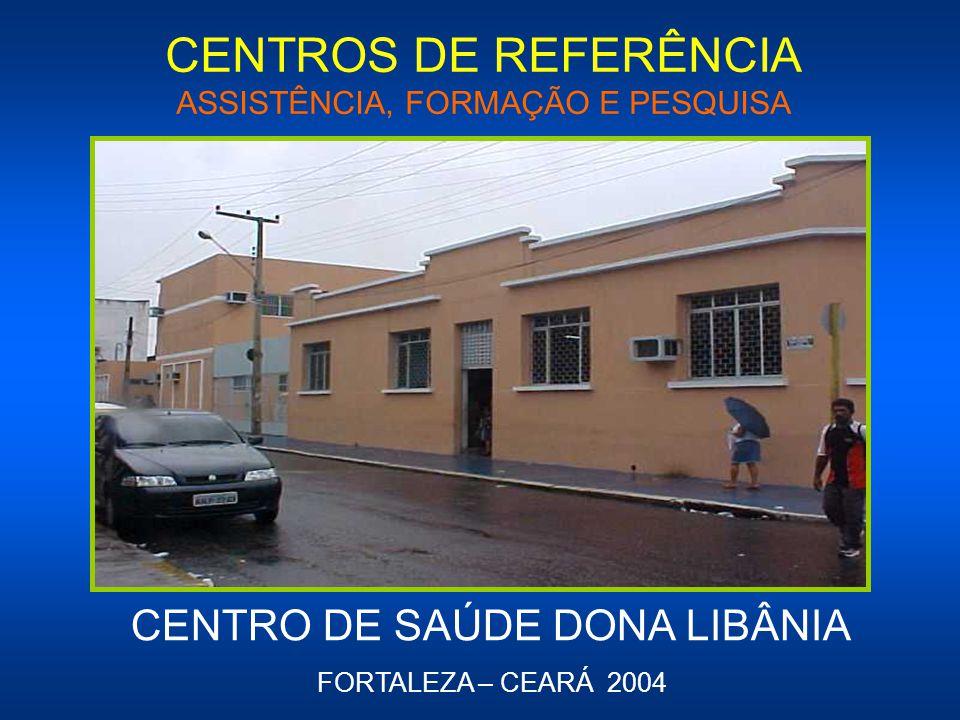 CENTROS DE REFERÊNCIA ASSISTÊNCIA, FORMAÇÃO E PESQUISA CENTRO DE SAÚDE DONA LIBÂNIA FORTALEZA – CEARÁ 2004