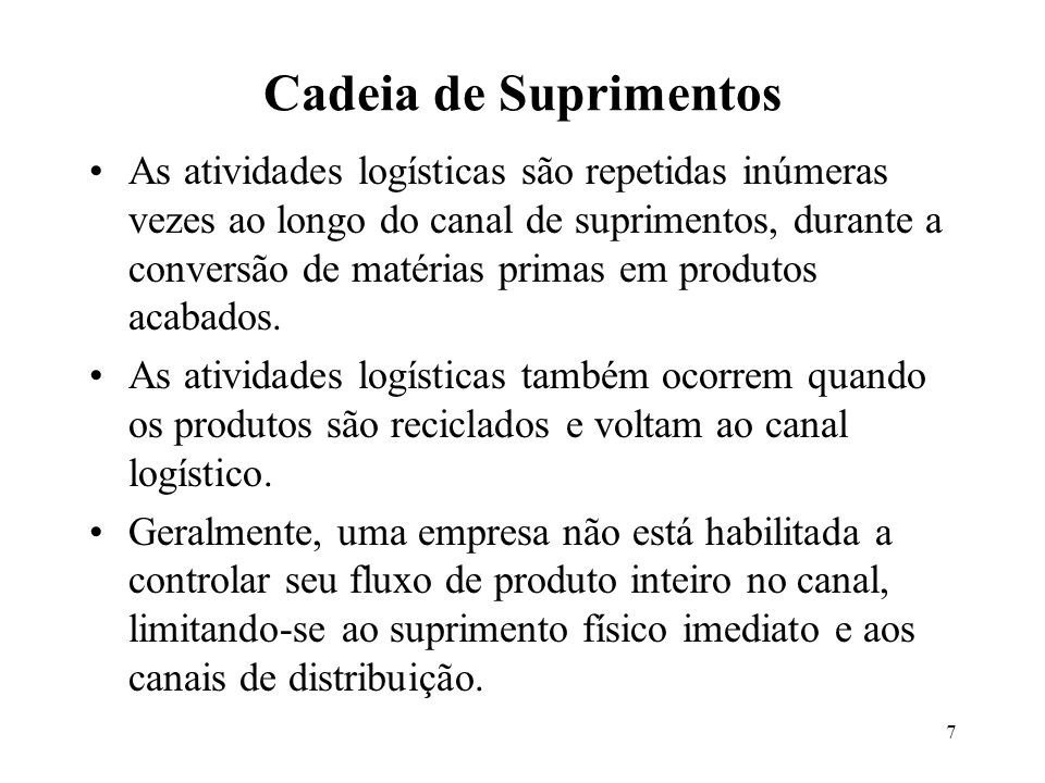 7 Cadeia de Suprimentos As atividades logísticas são repetidas inúmeras vezes ao longo do canal de suprimentos, durante a conversão de matérias primas em produtos acabados.