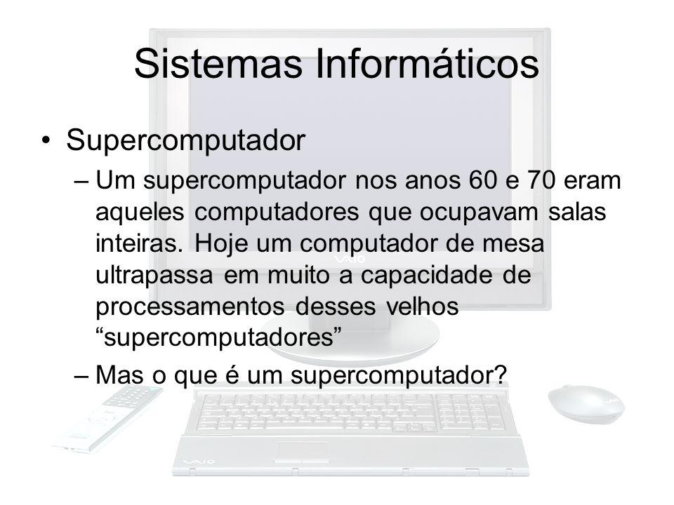 Sistemas Informáticos Supercomputador –Um supercomputador nos anos 60 e 70 eram aqueles computadores que ocupavam salas inteiras. Hoje um computador d