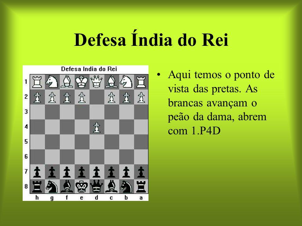 Defesa Índia do Rei Aqui temos o ponto de vista das pretas. As brancas avançam o peão da dama, abrem com 1.P4D