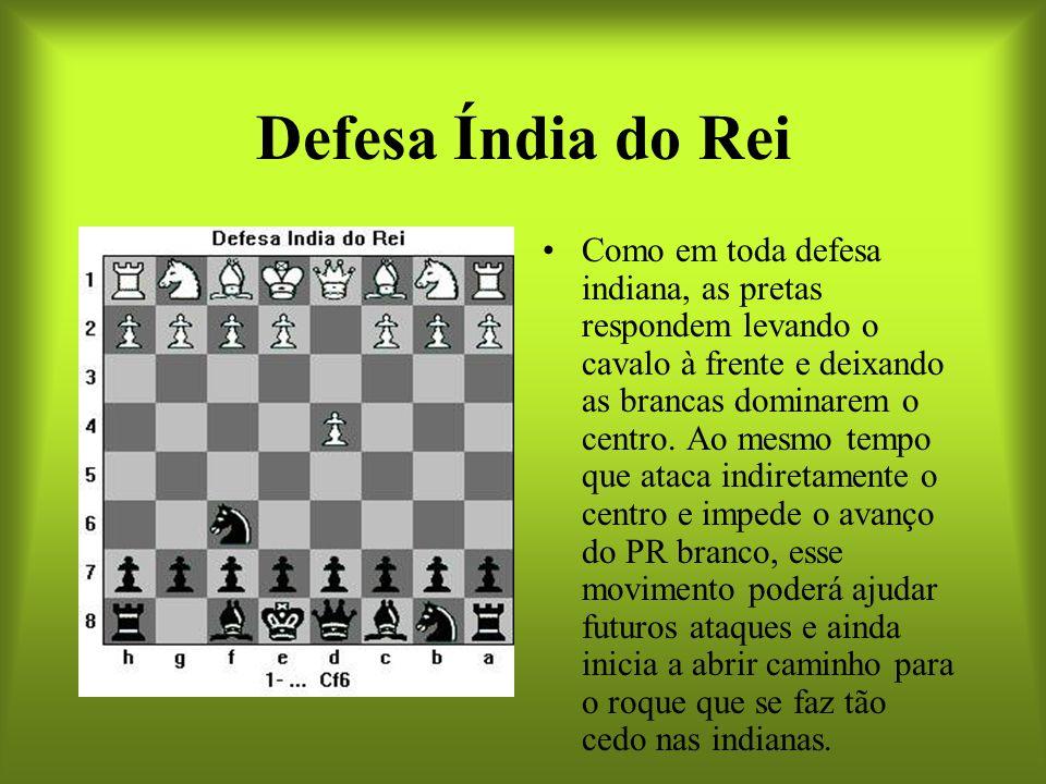 Defesa Índia do Rei Como em toda defesa indiana, as pretas respondem levando o cavalo à frente e deixando as brancas dominarem o centro. Ao mesmo temp