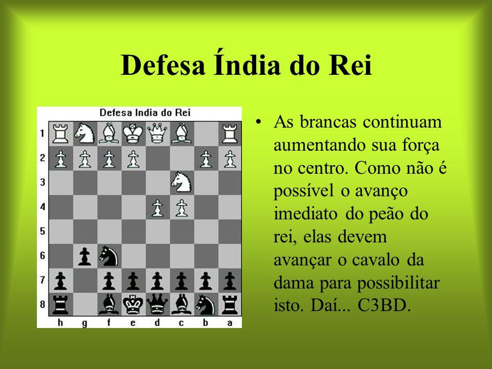 Defesa Índia do Rei As brancas continuam aumentando sua força no centro. Como não é possível o avanço imediato do peão do rei, elas devem avançar o ca