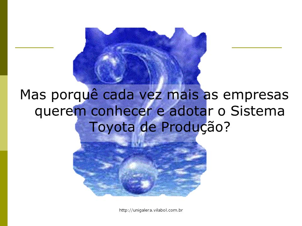 http://unigalera.vilabol.com.br Mas porquê cada vez mais as empresas querem conhecer e adotar o Sistema Toyota de Produção?