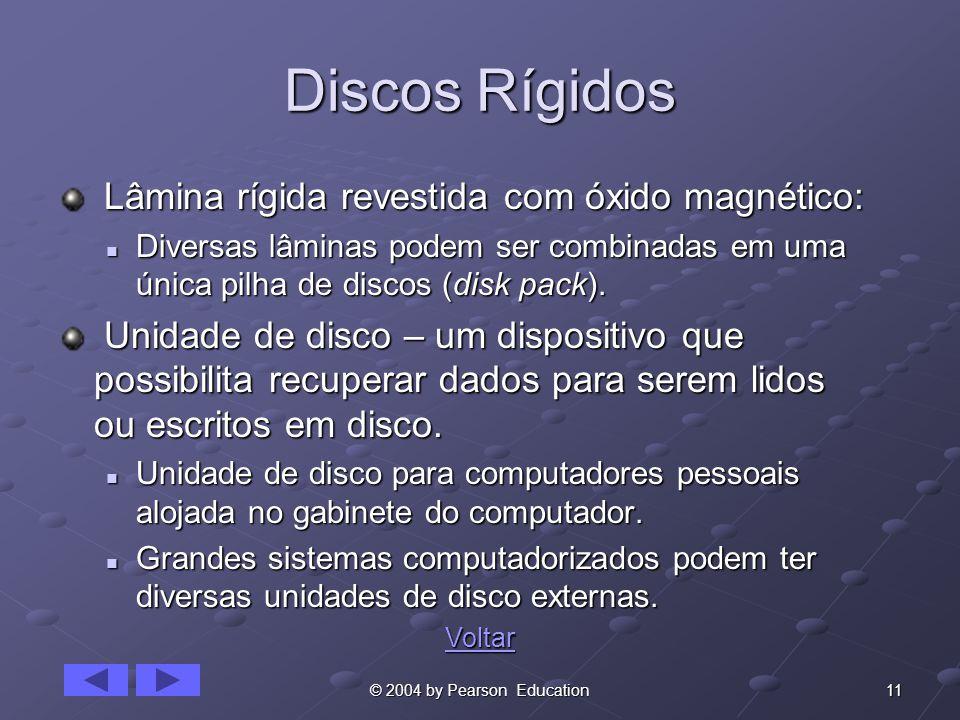 11© 2004 by Pearson Education Discos Rígidos Lâmina rígida revestida com óxido magnético: Lâmina rígida revestida com óxido magnético: Diversas lâminas podem ser combinadas em uma única pilha de discos (disk pack).
