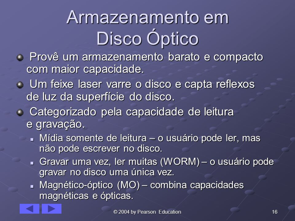16© 2004 by Pearson Education Armazenamento em Disco Óptico Provê um armazenamento barato e compacto com maior capacidade. Provê um armazenamento bara