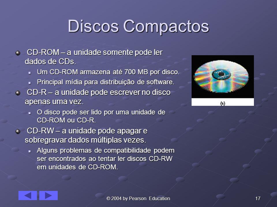 17© 2004 by Pearson Education Discos Compactos CD-ROM – a unidade somente pode ler dados de CDs. CD-ROM – a unidade somente pode ler dados de CDs. Um