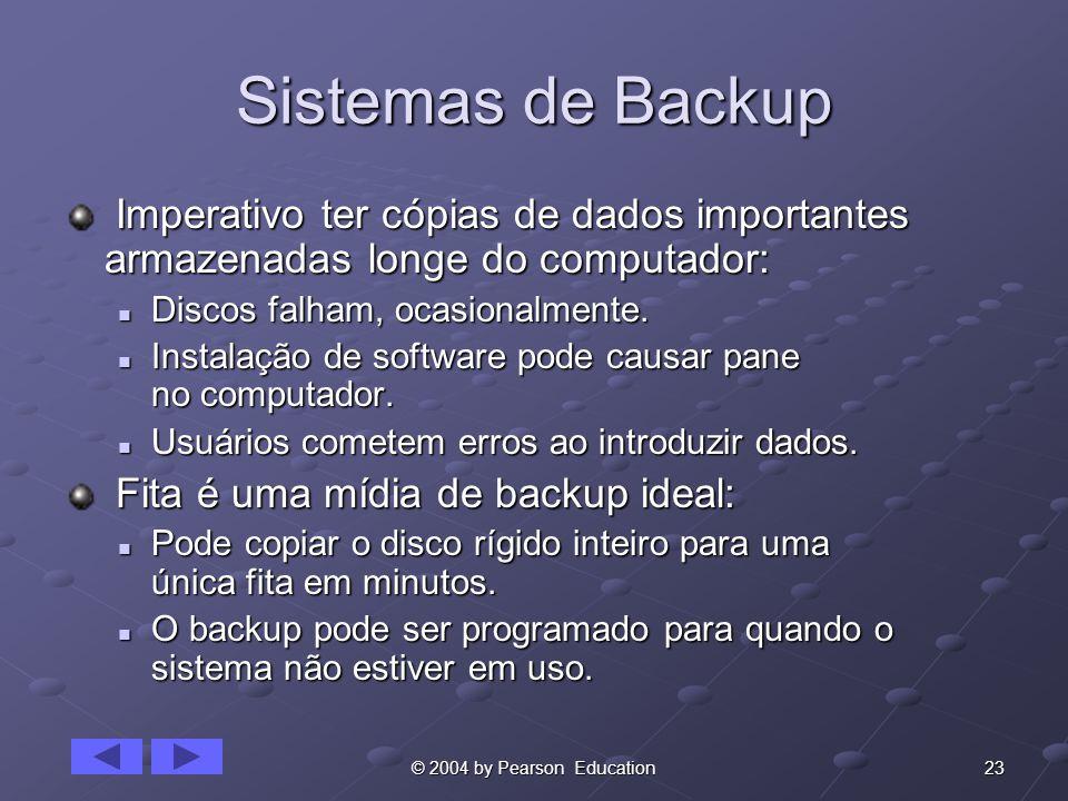 23© 2004 by Pearson Education Sistemas de Backup Imperativo ter cópias de dados importantes armazenadas longe do computador: Imperativo ter cópias de dados importantes armazenadas longe do computador: Discos falham, ocasionalmente.