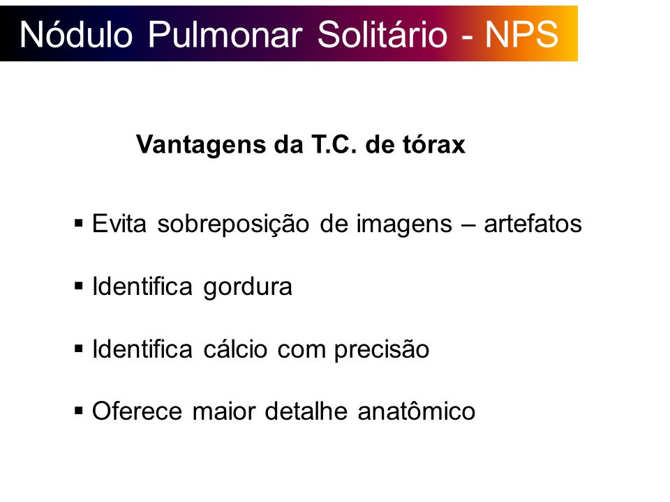 Nódulo Pulmonar Solitário - NPS Evita sobreposição de imagens – artefatos Identifica gordura Identifica cálcio com precisão Oferece maior detalhe anat