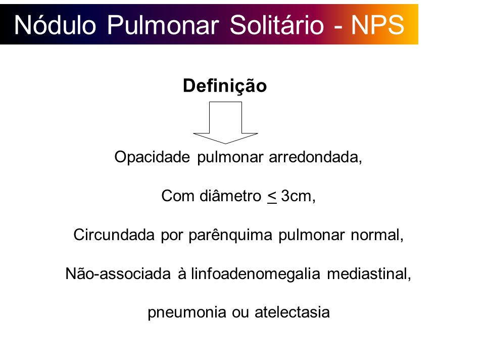 Nódulo Pulmonar Solitário - NPS Causas mais comuns (95% casos) Granulomas Câncer de pulmão* Hamartoma Metástases Pseudonódulos (mamilos, vasos ou estruturas que se sobrepõem) Nos USA corresponde a 35% casos