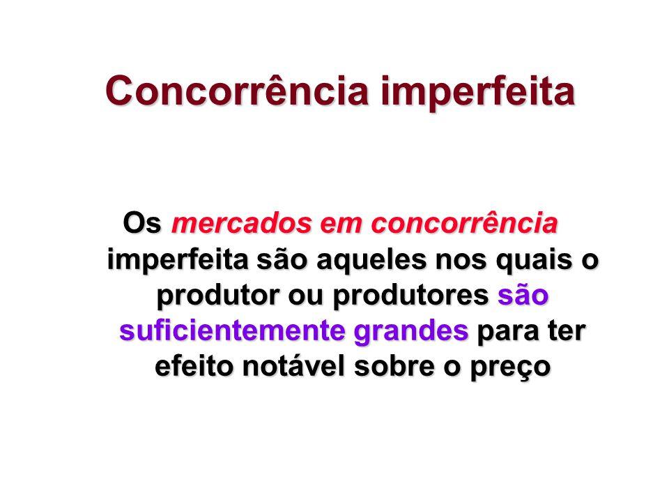 Concorrência imperfeita Os mercados em concorrência imperfeita são aqueles nos quais o produtor ou produtores são suficientemente grandes para ter efe