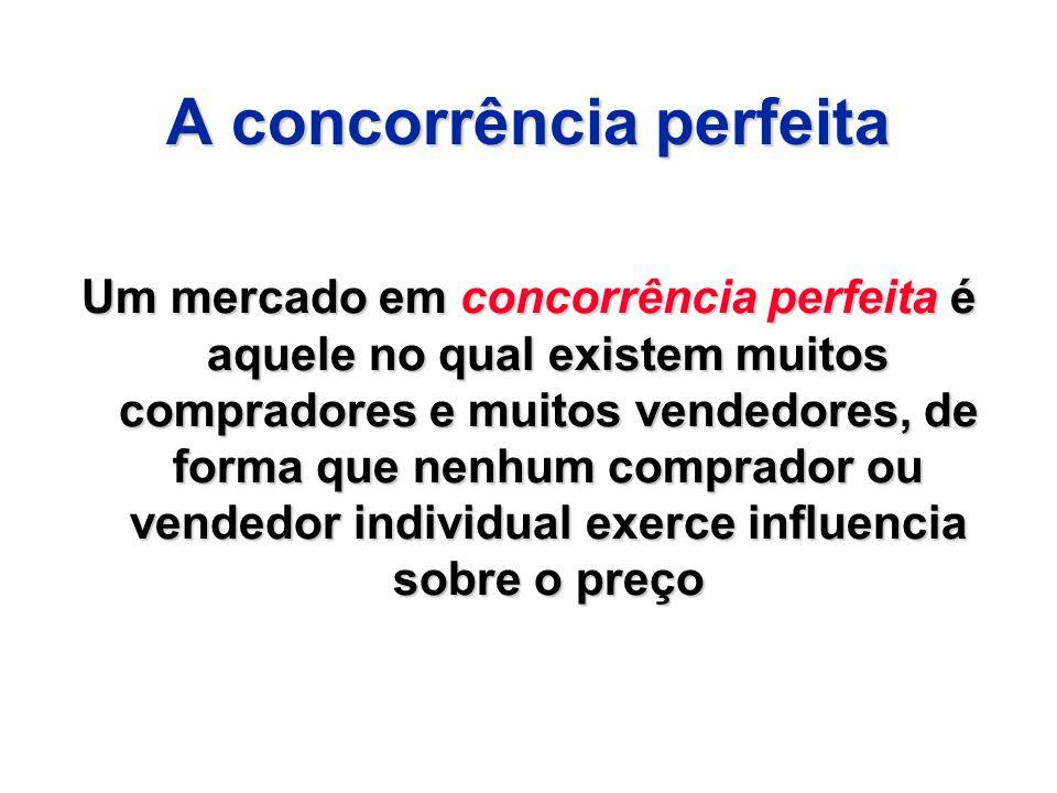 A concorrência perfeita Um mercado em concorrência perfeita é aquele no qual existem muitos compradores e muitos vendedores, de forma que nenhum compr