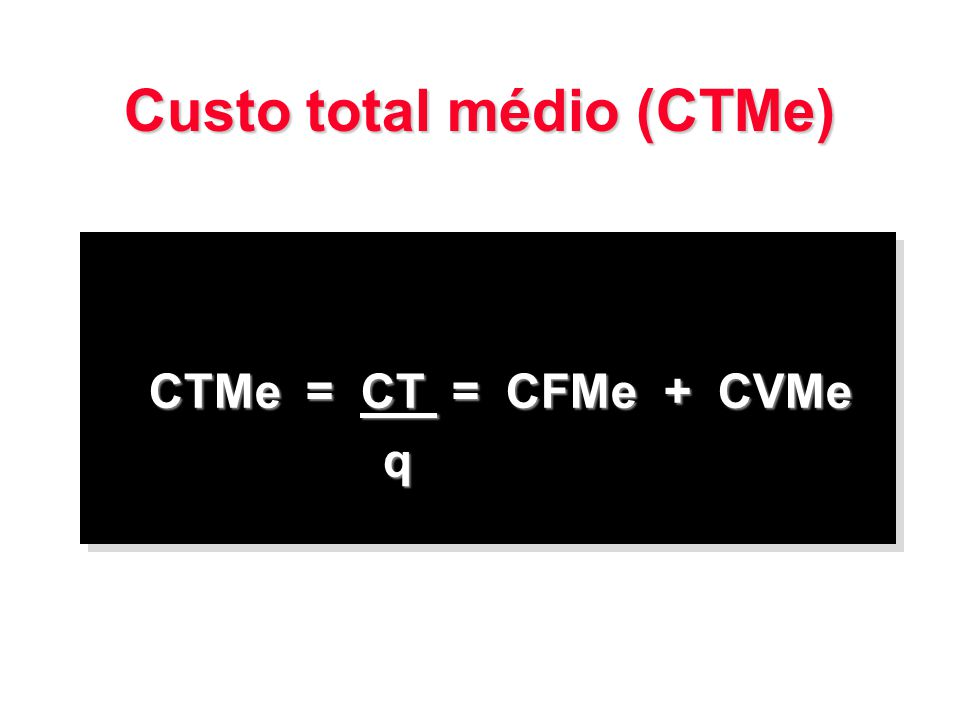 Custo total médio (CTMe) CTMe = CT = CFMe + CVMe q q