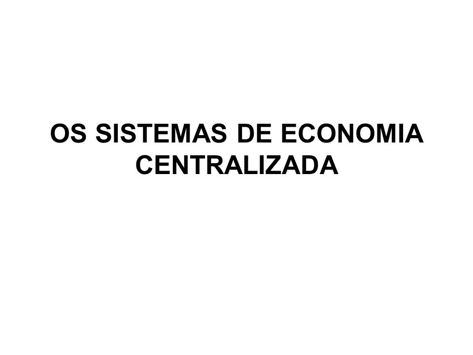 OS SISTEMAS DE ECONOMIA CENTRALIZADA