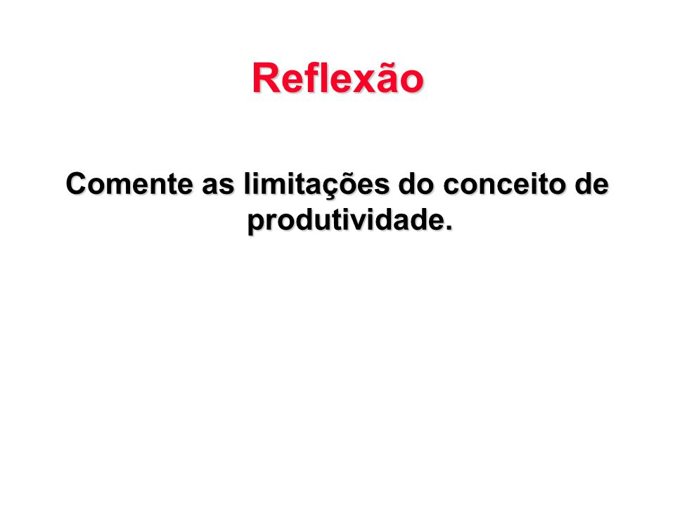 Reflexão Comente as limitações do conceito de produtividade.