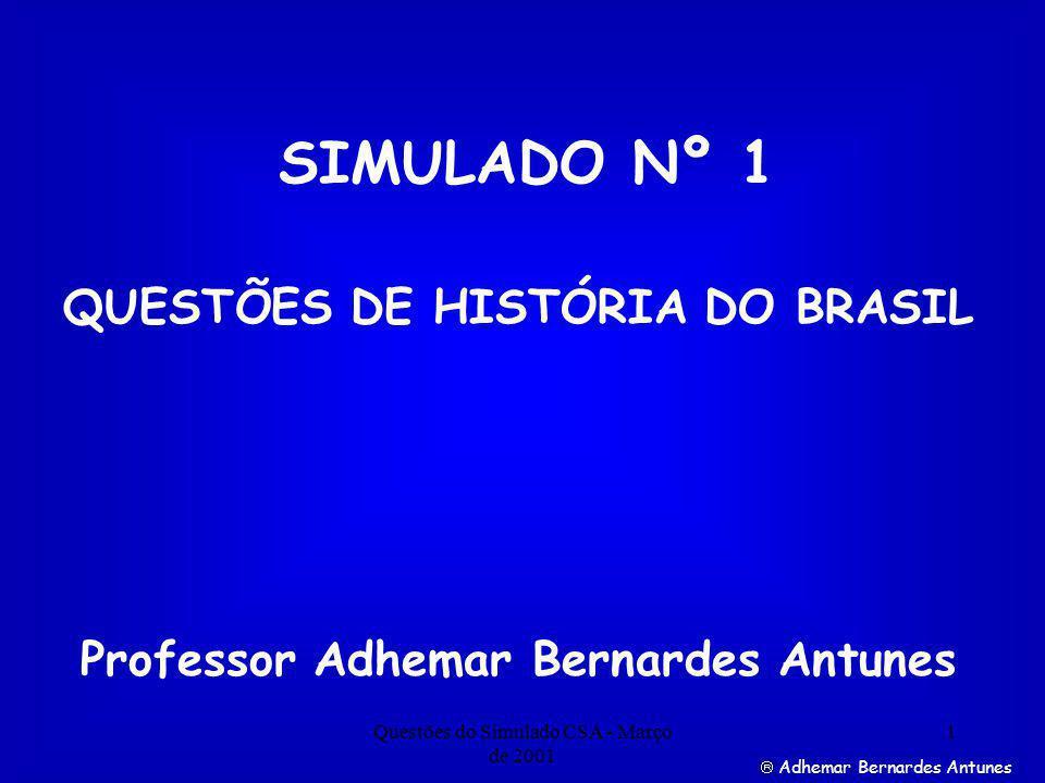 Questões do Simulado CSA - Março de 2001 1 Adhemar Bernardes Antunes SIMULADO Nº 1 Professor Adhemar Bernardes Antunes QUESTÕES DE HISTÓRIA DO BRASIL