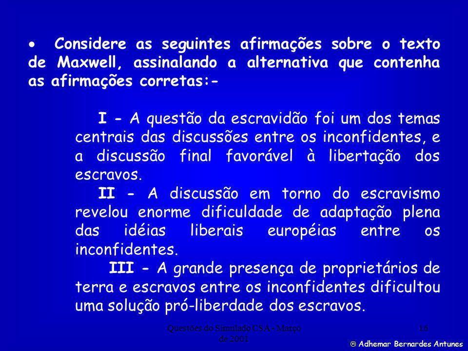 Questões do Simulado CSA - Março de 2001 16 Adhemar Bernardes Antunes Considere as seguintes afirmações sobre o texto de Maxwell, assinalando a alternativa que contenha as afirmações corretas:- I - A questão da escravidão foi um dos temas centrais das discussões entre os inconfidentes, e a discussão final favorável à libertação dos escravos.