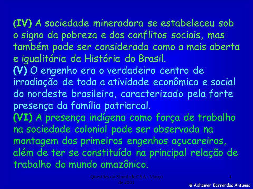Questões do Simulado CSA - Março de 2001 4 ( IV) A sociedade mineradora se estabeleceu sob o signo da pobreza e dos conflitos sociais, mas também pode ser considerada como a mais aberta e igualitária da História do Brasil.