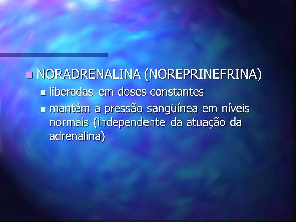 NORADRENALINA (NOREPRINEFRINA) NORADRENALINA (NOREPRINEFRINA) liberadas em doses constantes liberadas em doses constantes mantém a pressão sangüínea e