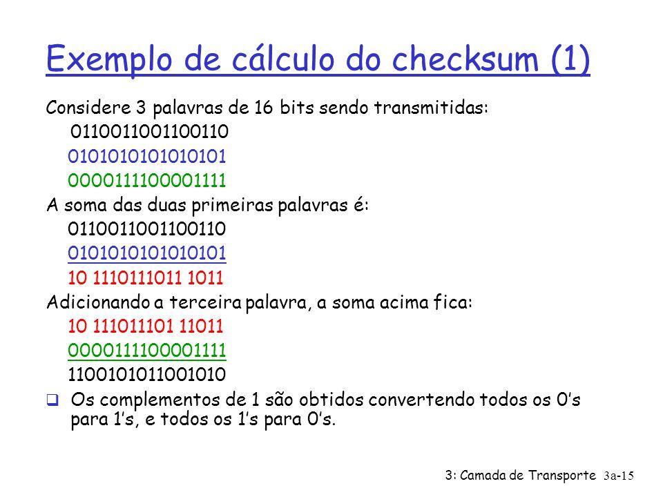 3: Camada de Transporte3a-14 Checksum UDP Remetente: Ø trata conteúdo do segmento como seqüência de inteiros de 16-bits Ø campo checksum zerado Ø chec