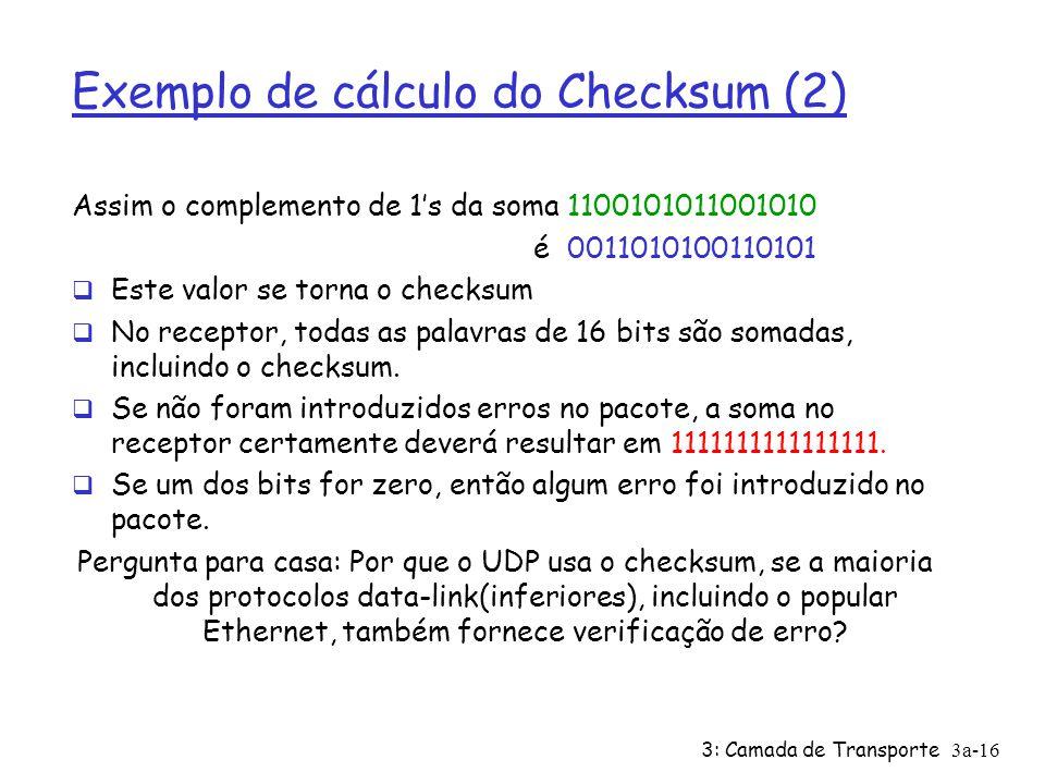 3: Camada de Transporte3a-15 Exemplo de cálculo do checksum (1) Considere 3 palavras de 16 bits sendo transmitidas: 0110011001100110 0101010101010101