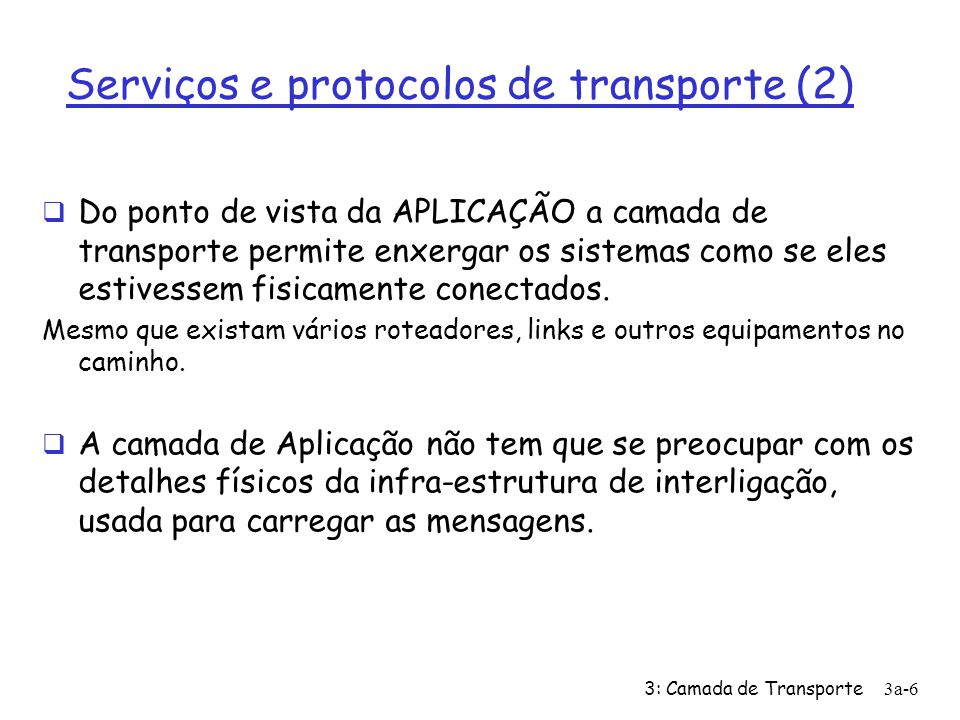 3: Camada de Transporte3a-6 Serviços e protocolos de transporte (2) Do ponto de vista da APLICAÇÃO a camada de transporte permite enxergar os sistemas como se eles estivessem fisicamente conectados.