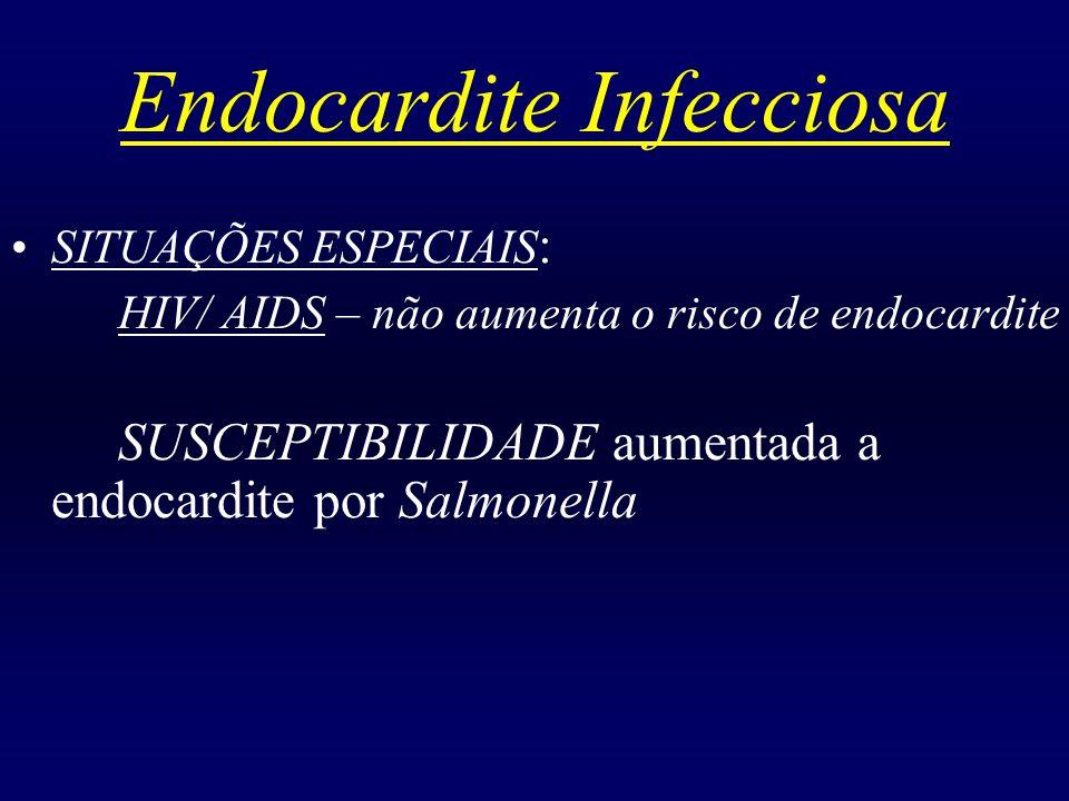Endocardite Infecciosa SITUAÇÕES ESPECIAIS : HIV/ AIDS – não aumenta o risco de endocardite SUSCEPTIBILIDADE aumentada a endocardite por Salmonella