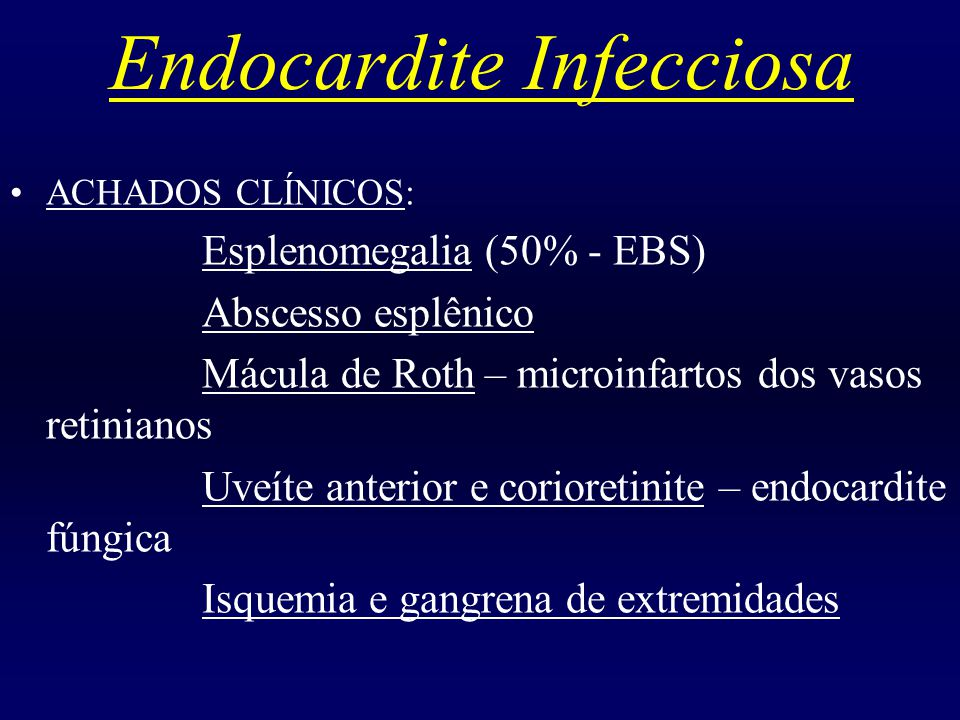 Endocardite Infecciosa ACHADOS CLÍNICOS: Esplenomegalia (50% - EBS) Abscesso esplênico Mácula de Roth – microinfartos dos vasos retinianos Uveíte ante