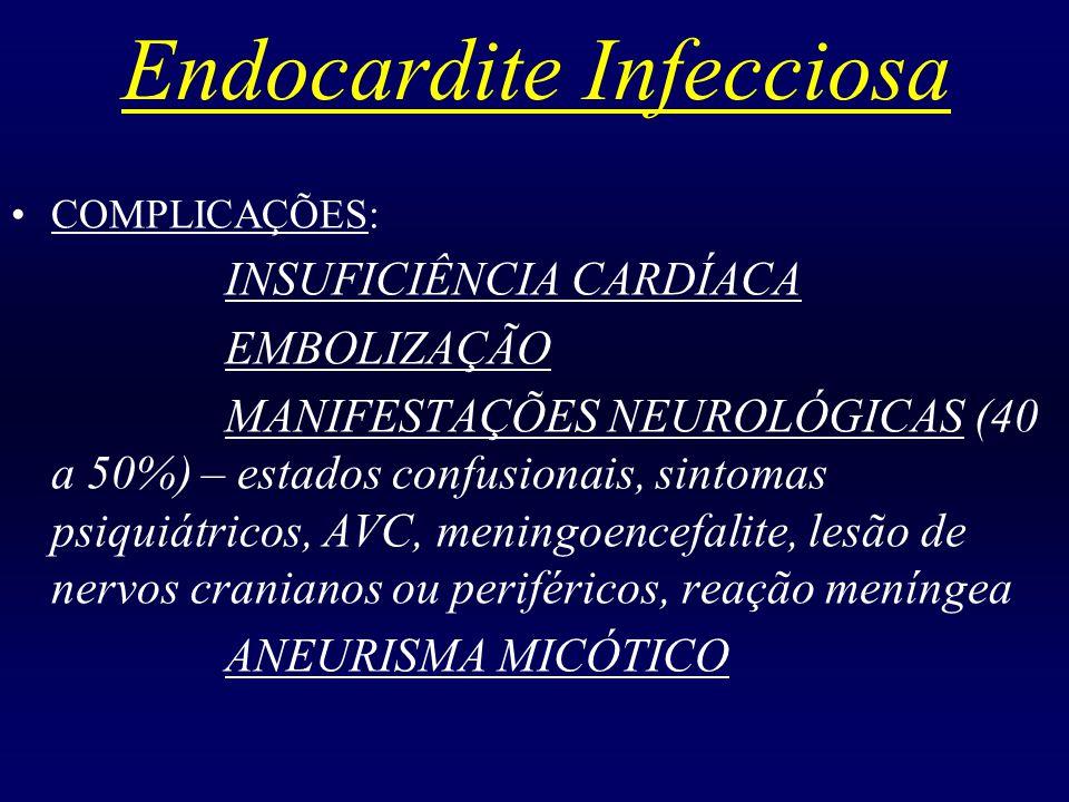 Endocardite Infecciosa COMPLICAÇÕES: INSUFICIÊNCIA CARDÍACA EMBOLIZAÇÃO MANIFESTAÇÕES NEUROLÓGICAS (40 a 50%) – estados confusionais, sintomas psiquiá