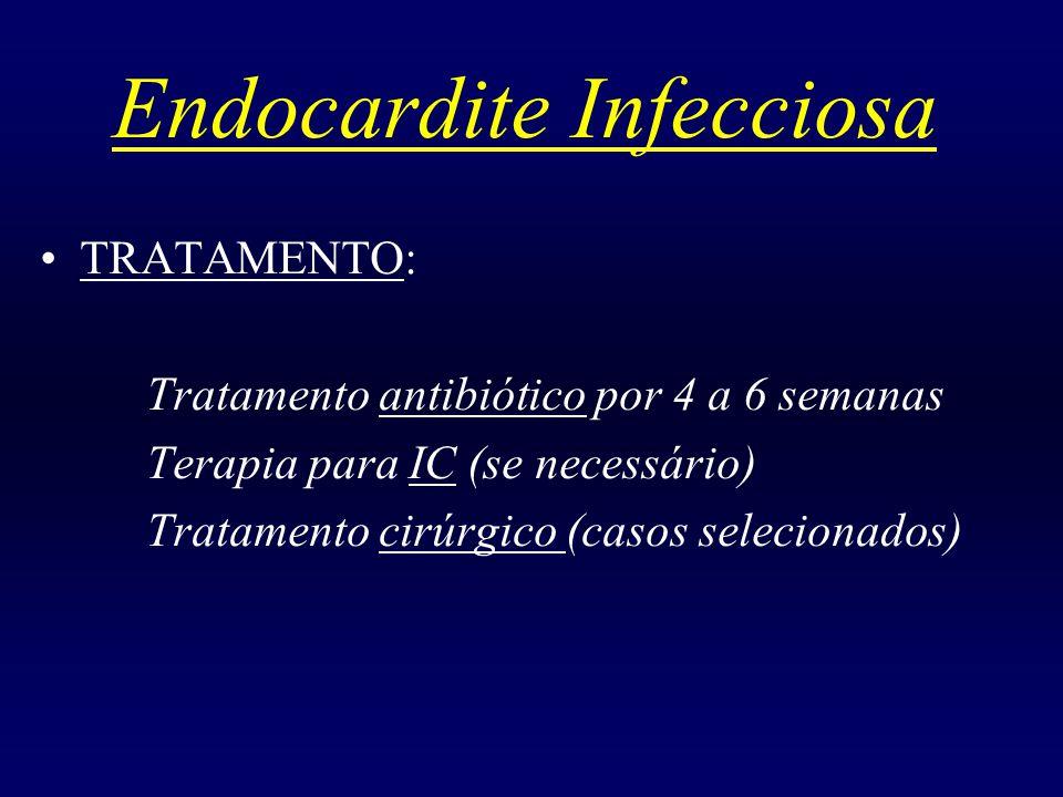 Endocardite Infecciosa TRATAMENTO: Tratamento antibiótico por 4 a 6 semanas Terapia para IC (se necessário) Tratamento cirúrgico (casos selecionados)