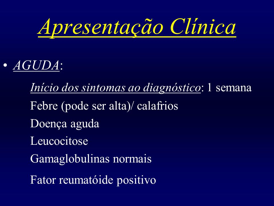 Apresentação Clínica SUB-AGUDA: Início dos sintomas ao diagnóstico: 4 semanas Febre (vespertina)/ perda de peso Sudorese noturna Leucometria nomal ou leucopenia Gamaglobulinas elevadas Fator reumatóide positivo