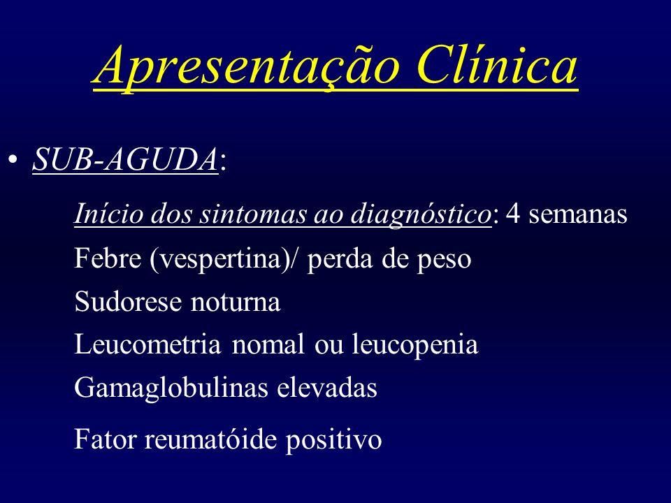 Apresentação Clínica SUB-AGUDA: Início dos sintomas ao diagnóstico: 4 semanas Febre (vespertina)/ perda de peso Sudorese noturna Leucometria nomal ou