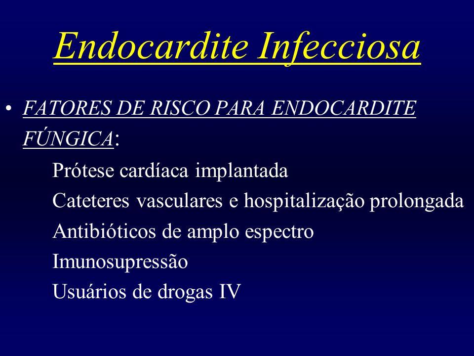 Endocardite Infecciosa FATORES DE RISCO PARA ENDOCARDITE FÚNGICA : Prótese cardíaca implantada Cateteres vasculares e hospitalização prolongada Antibi