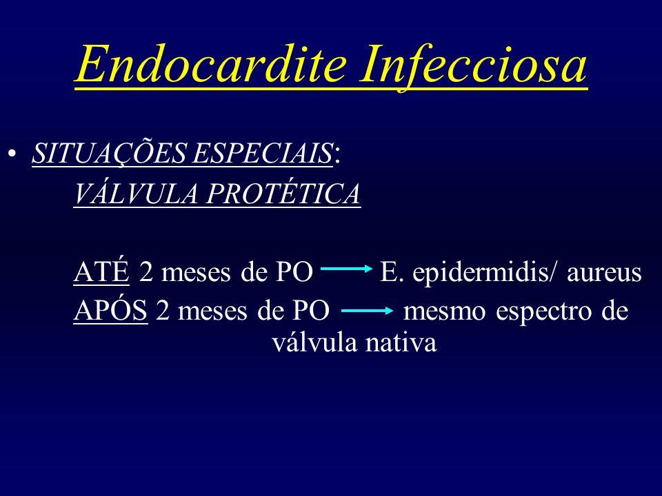 Endocardite Infecciosa SITUAÇÕES ESPECIAIS : VÁLVULA PROTÉTICA ATÉ 2 meses de PO E. epidermidis/ aureus APÓS 2 meses de PO mesmo espectro de válvula n